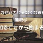 連載④「知ることから始まる」